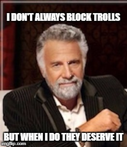 I don't always | I DON'T ALWAYS BLOCK TROLLS BUT WHEN I DO THEY DESERVE IT | image tagged in i don't always | made w/ Imgflip meme maker
