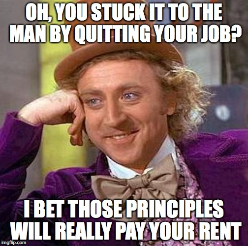 Creepy Condescending Wonka Meme | OH, YOU STUCK IT TO THE MAN BY QUITTING YOUR JOB? I BET THOSE PRINCIPLES WILL REALLY PAY YOUR RENT | image tagged in memes,creepy condescending wonka | made w/ Imgflip meme maker