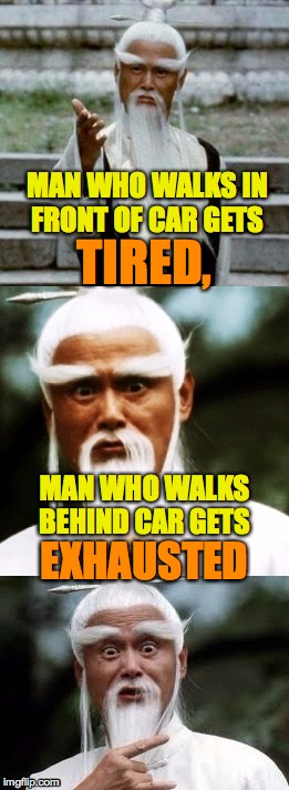 Confucius says... | MAN WHO WALKS IN FRONT OF CAR GETS MAN WHO WALKS BEHIND CAR GETS TIRED, EXHAUSTED | image tagged in bad pun chinese man,confucius,bad puns,puns,memes | made w/ Imgflip meme maker