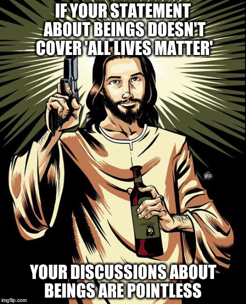 Ghetto Jesus |  IF YOUR STATEMENT ABOUT BEINGS DOESN'T COVER 'ALL LIVES MATTER'; YOUR DISCUSSIONS ABOUT BEINGS ARE POINTLESS | image tagged in memes,ghetto jesus | made w/ Imgflip meme maker