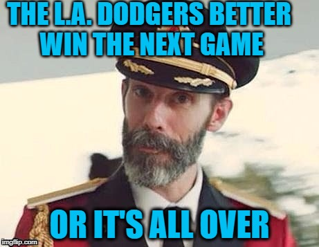 Go Houston!! | THE L.A. DODGERS BETTER WIN THE NEXT GAME OR IT'S ALL OVER | image tagged in captain obvious | made w/ Imgflip meme maker