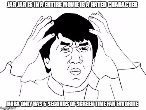 what?! | JAR JAR IS IN A ENTIRE MOVIE IS A HATED CHARACTER BOBA ONLY HAS 5 SECONDS OF SCREEN TIME FAN FAVORITE | image tagged in memes | made w/ Imgflip meme maker