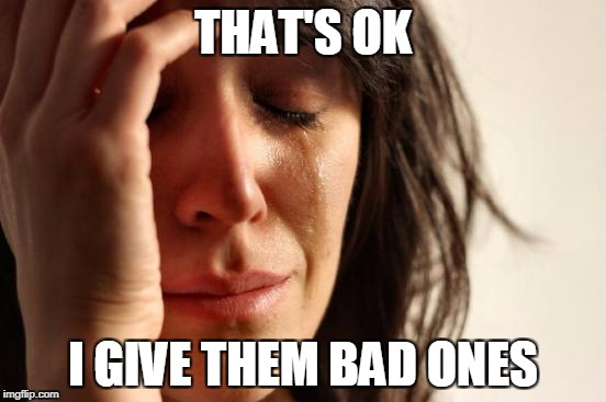 First World Problems Meme | THAT'S OK I GIVE THEM BAD ONES | image tagged in memes,first world problems | made w/ Imgflip meme maker