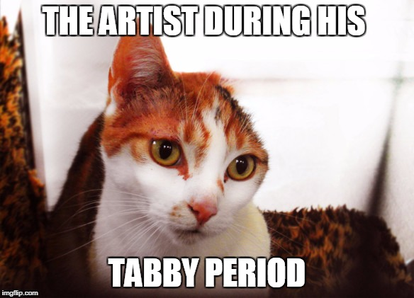 THE ARTIST DURING HIS TABBY PERIOD | made w/ Imgflip meme maker