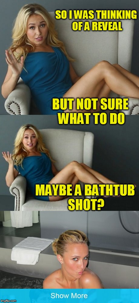 I know the guys are looking forward to it! | SO I WAS THINKING OF A REVEAL MAYBE A BATHTUB SHOT? BUT NOT SURE WHAT TO DO | image tagged in tammyfaye,hayden panettiere | made w/ Imgflip meme maker