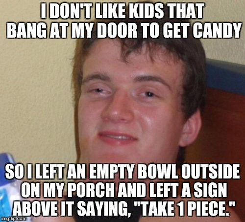 "10 Guy Meme | I DON'T LIKE KIDS THAT BANG AT MY DOOR TO GET CANDY SO I LEFT AN EMPTY BOWL OUTSIDE ON MY PORCH AND LEFT A SIGN ABOVE IT SAYING, ""TAKE 1 PIE 