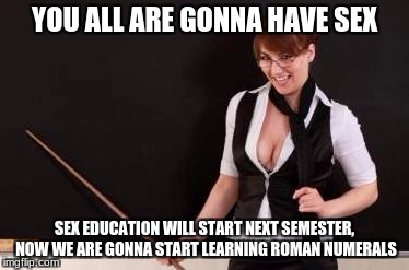 YOU ALL ARE GONNA HAVE SEX SEX EDUCATION WILL START NEXT SEMESTER, NOW WE ARE GONNA START LEARNING ROMAN NUMERALS | made w/ Imgflip meme maker