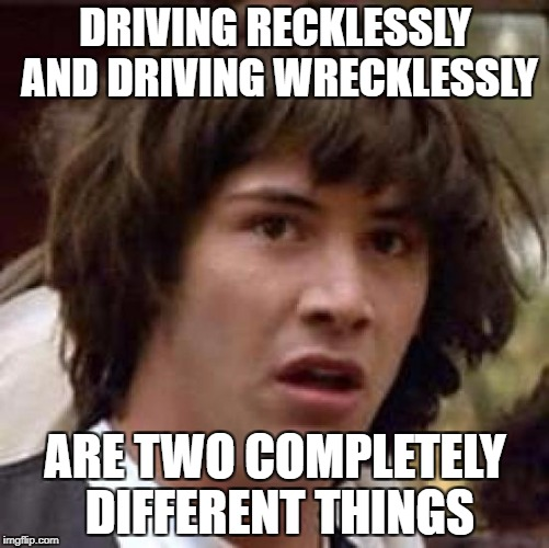 Conspiracy Keanu Meme | DRIVING RECKLESSLY AND DRIVING WRECKLESSLY ARE TWO COMPLETELY DIFFERENT THINGS | image tagged in memes,conspiracy keanu | made w/ Imgflip meme maker