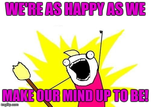 X All The Y Meme | WE'RE AS HAPPY AS WE MAKE OUR MIND UP TO BE! | image tagged in memes,x all the y | made w/ Imgflip meme maker