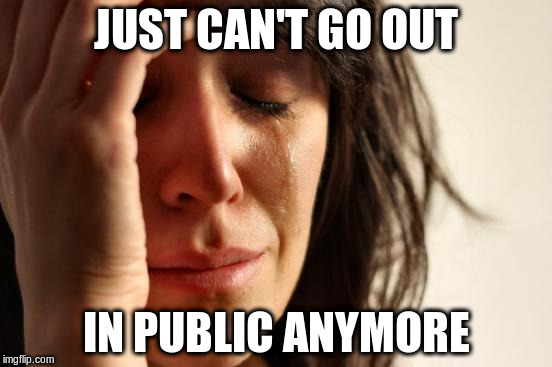 First World Problems Meme | JUST CAN'T GO OUT IN PUBLIC ANYMORE | image tagged in memes,first world problems | made w/ Imgflip meme maker