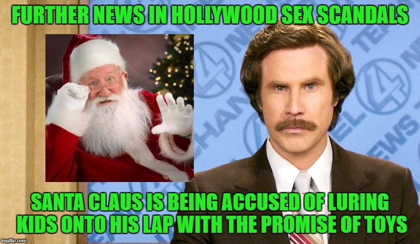 We'll see this one day, I'm sure... | FURTHER NEWS IN HOLLYWOOD SEX SCANDALS SANTA CLAUS IS BEING ACCUSED OF LURING KIDS ONTO HIS LAP WITH THE PROMISE OF TOYS | image tagged in ron burgundy with space,santa claus,sex scandals,wienstein | made w/ Imgflip meme maker