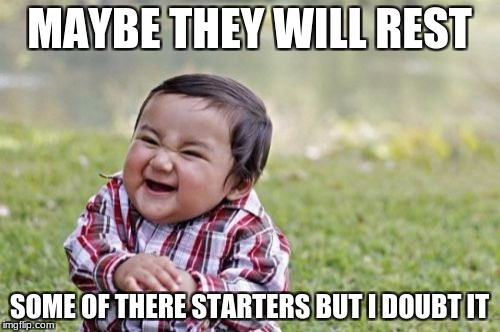Evil Toddler Meme | MAYBE THEY WILL REST SOME OF THERE STARTERS BUT I DOUBT IT | image tagged in memes,evil toddler | made w/ Imgflip meme maker