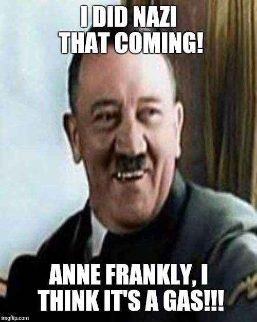 I DID NAZI THAT COMING! ANNE FRANKLY, I THINK IT'S A GAS!!! | made w/ Imgflip meme maker