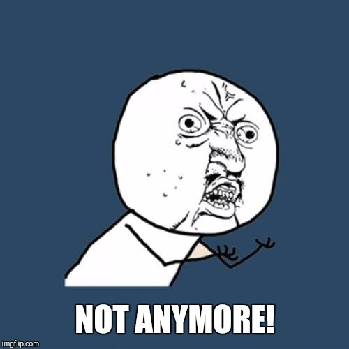 Y U No Meme | NOT ANYMORE! | image tagged in memes,y u no | made w/ Imgflip meme maker