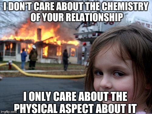 Disaster Girl Meme | I DON'T CARE ABOUT THE CHEMISTRY OF YOUR RELATIONSHIP I ONLY CARE ABOUT THE PHYSICAL ASPECT ABOUT IT | image tagged in memes,disaster girl | made w/ Imgflip meme maker