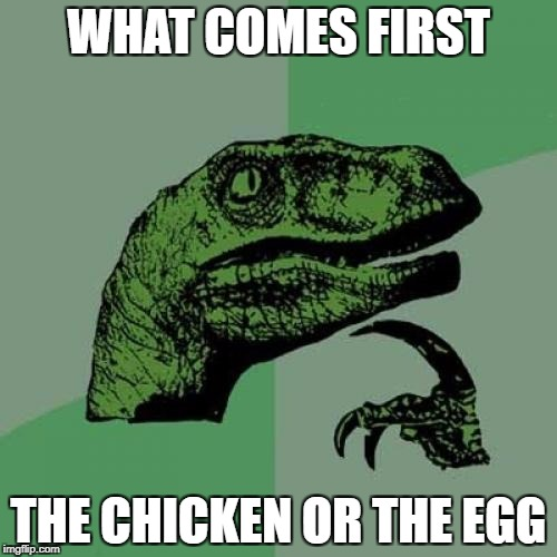 Philosoraptor Meme | WHAT COMES FIRST THE CHICKEN OR THE EGG | image tagged in memes,philosoraptor | made w/ Imgflip meme maker