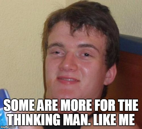 10 Guy Meme | SOME ARE MORE FOR THE THINKING MAN. LIKE ME | image tagged in memes,10 guy | made w/ Imgflip meme maker