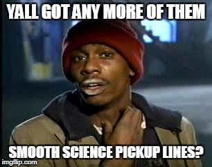 Y'all Got Any More Of That Meme | YALL GOT ANY MORE OF THEM SMOOTH SCIENCE PICKUP LINES? | image tagged in memes,yall got any more of | made w/ Imgflip meme maker