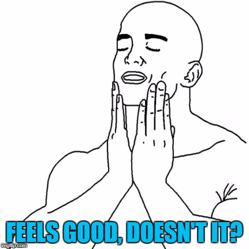 FEELS GOOD, DOESN'T IT? | made w/ Imgflip meme maker