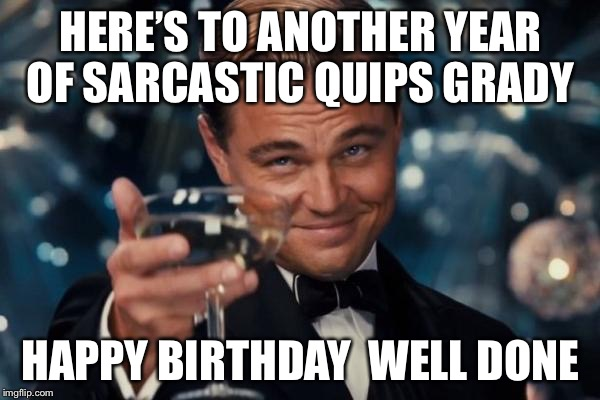 Leonardo Dicaprio Cheers Meme | HERE'S TO ANOTHER YEAR OF SARCASTIC QUIPS GRADY HAPPY BIRTHDAY WELL DONE | image tagged in memes,leonardo dicaprio cheers | made w/ Imgflip meme maker