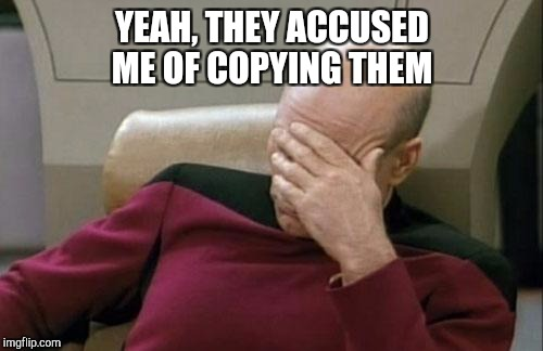 Captain Picard Facepalm Meme | YEAH, THEY ACCUSED ME OF COPYING THEM | image tagged in memes,captain picard facepalm | made w/ Imgflip meme maker