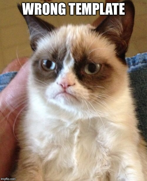 Grumpy Cat Meme | WRONG TEMPLATE | image tagged in memes,grumpy cat | made w/ Imgflip meme maker