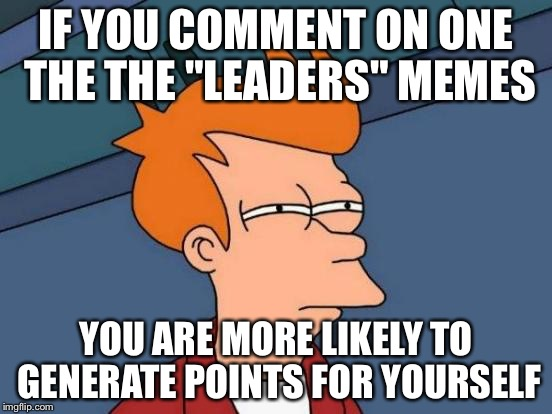 "Futurama Fry Meme | IF YOU COMMENT ON ONE THE THE ""LEADERS"" MEMES YOU ARE MORE LIKELY TO GENERATE POINTS FOR YOURSELF 