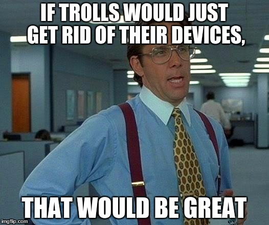 ...But, we know that's not happening. | IF TROLLS WOULD JUST GET RID OF THEIR DEVICES, THAT WOULD BE GREAT | image tagged in memes,that would be great,internet trolls,media trolls,imgflip trolls | made w/ Imgflip meme maker