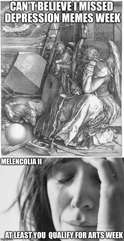 Albrecht Durer: Art for Art Week Oct 30 - Nov 5, A JBmemegeek & Sir_Unknown event | CAN'T BELIEVE I MISSED DEPRESSION MEMES WEEK MELENCOLIA II AT LEAST YOU  QUALIFY FOR ARTS WEEK | image tagged in art week,depression,first world problems | made w/ Imgflip meme maker