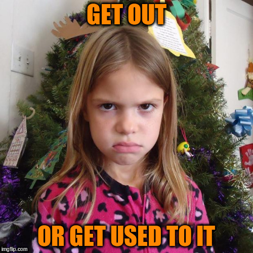 GET OUT OR GET USED TO IT | made w/ Imgflip meme maker