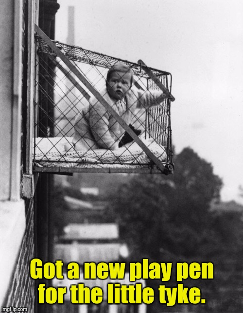 Got a new play pen for the little tyke. | made w/ Imgflip meme maker