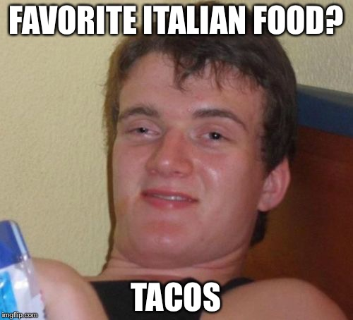 10 Guy Meme | FAVORITE ITALIAN FOOD? TACOS | image tagged in memes,10 guy | made w/ Imgflip meme maker