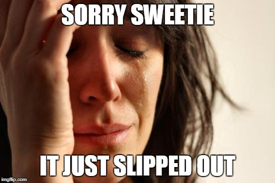 First World Problems Meme | SORRY SWEETIE IT JUST SLIPPED OUT | image tagged in memes,first world problems | made w/ Imgflip meme maker