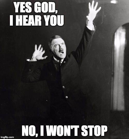 When you listen to the Holy Spirit but don't like what you hear | YES GOD, I HEAR YOU NO, I WON'T STOP | image tagged in hitler,christian,god,wont,stop,holy spirit | made w/ Imgflip meme maker