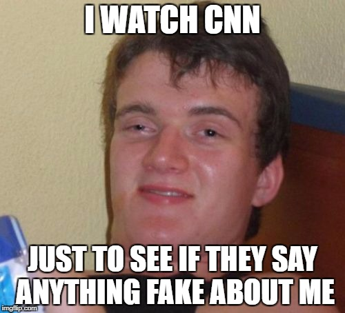 CNN | I WATCH CNN JUST TO SEE IF THEY SAY ANYTHING FAKE ABOUT ME | image tagged in memes,10 guy,funny,cnn,fake news,cnn fake news | made w/ Imgflip meme maker