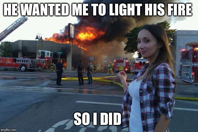 HE WANTED ME TO LIGHT HIS FIRE SO I DID | image tagged in disaster woman | made w/ Imgflip meme maker