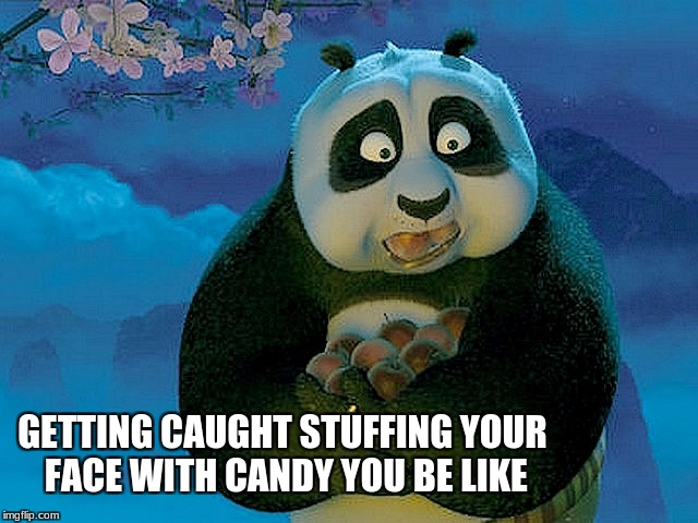 Candy | GETTING CAUGHT STUFFING YOUR FACE WITH CANDY YOU BE LIKE | image tagged in kung fu panda,memes | made w/ Imgflip meme maker
