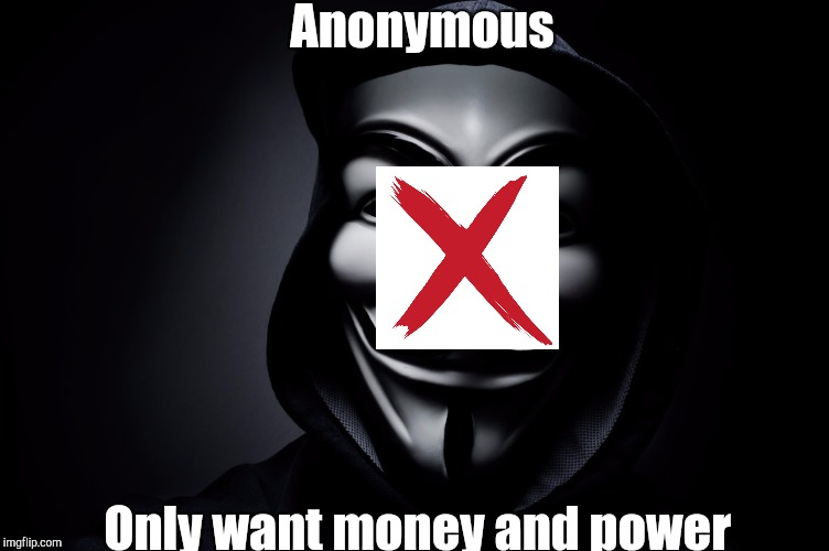 Deface the mask  | Anonymous Only want money and power | image tagged in anonymous | made w/ Imgflip meme maker