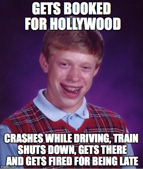 Bad Luck Brian | GETS BOOKED FOR HOLLYWOOD CRASHES WHILE DRIVING, TRAIN SHUTS DOWN, GETS THERE AND GETS FIRED FOR BEING LATE | image tagged in memes,bad luck brian | made w/ Imgflip meme maker