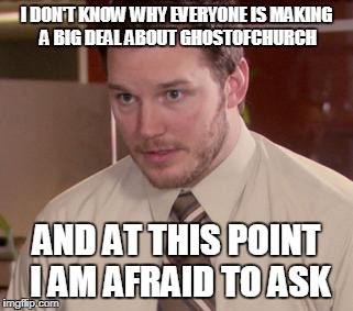 Afraid To Ask Andy (Closeup) | I DON'T KNOW WHY EVERYONE IS MAKING A BIG DEAL ABOUT GHOSTOFCHURCH AND AT THIS POINT I AM AFRAID TO ASK | image tagged in memes,afraid to ask andy closeup | made w/ Imgflip meme maker