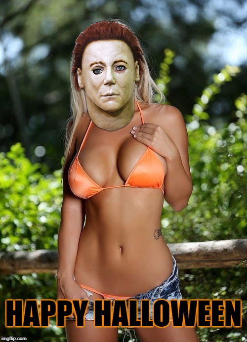 Scantily clad women seem to be popular around here... | HAPPY HALLOWEEN | image tagged in halloween,michael myers,bikini | made w/ Imgflip meme maker