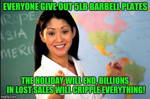 That's The Spirit !   | EVERYONE GIVE OUT 5LB BARBELL PLATES THE HOLIDAY WILL END, BILLIONS IN LOST SALES WILL CRIPPLE EVERYTHING! | image tagged in make america great again,memes,unhelpful teacher | made w/ Imgflip meme maker