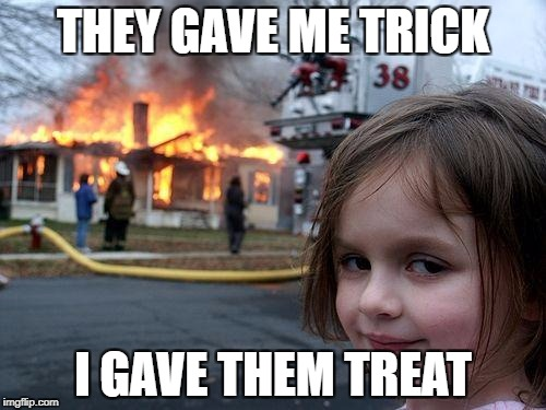 Trick or 'Treat' | THEY GAVE ME TRICK I GAVE THEM TREAT | image tagged in memes,disaster girl,funny,dark,halloween,candy | made w/ Imgflip meme maker