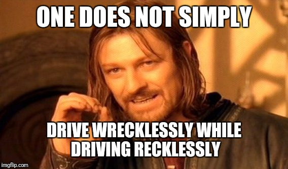 One Does Not Simply Meme | ONE DOES NOT SIMPLY DRIVE WRECKLESSLY WHILE DRIVING RECKLESSLY | image tagged in memes,one does not simply | made w/ Imgflip meme maker