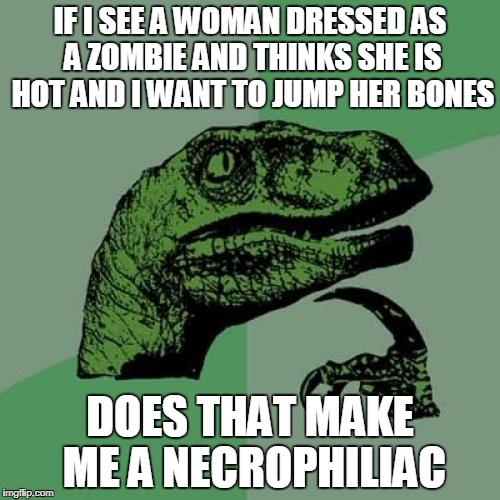Happy Halloween | IF I SEE A WOMAN DRESSED AS A ZOMBIE AND THINKS SHE IS HOT AND I WANT TO JUMP HER BONES DOES THAT MAKE ME A NECROPHILIAC | image tagged in memes,philosoraptor | made w/ Imgflip meme maker