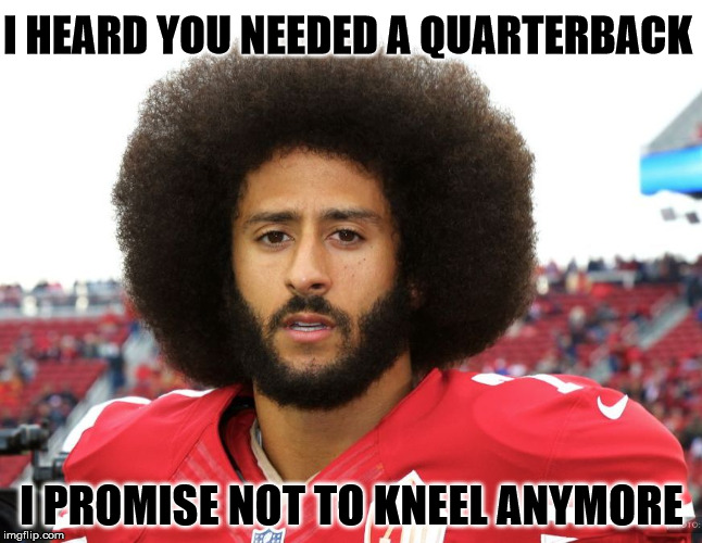 I HEARD YOU NEEDED A QUARTERBACK I PROMISE NOT TO KNEEL ANYMORE | image tagged in kaepernick,national anthem,unemployed | made w/ Imgflip meme maker