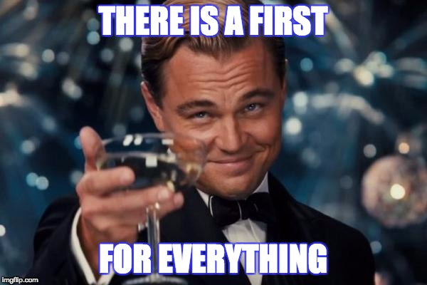 Leonardo Dicaprio Cheers Meme | THERE IS A FIRST FOR EVERYTHING | image tagged in memes,leonardo dicaprio cheers | made w/ Imgflip meme maker
