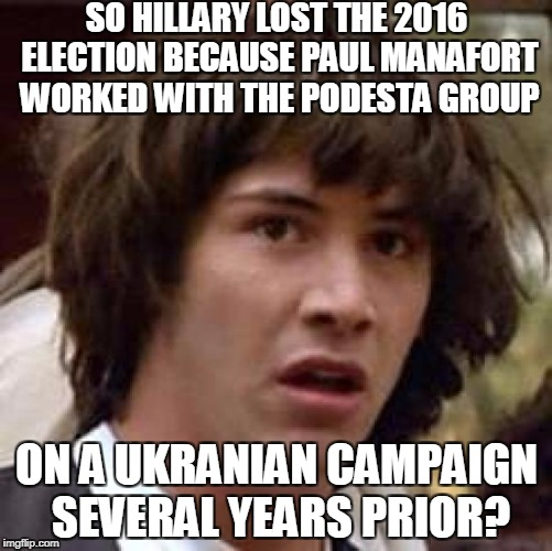 Conspiracy Keanu Meme | SO HILLARY LOST THE 2016 ELECTION BECAUSE PAUL MANAFORT WORKED WITH THE PODESTA GROUP ON A UKRANIAN CAMPAIGN SEVERAL YEARS PRIOR? | image tagged in memes,conspiracy keanu,paul manafort,russia,robert mueller,hillary clinton | made w/ Imgflip meme maker