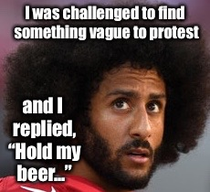 "The real intelligence shines through. | I was challenged to find something vague to protest and I replied, ""Hold my beer..."" 