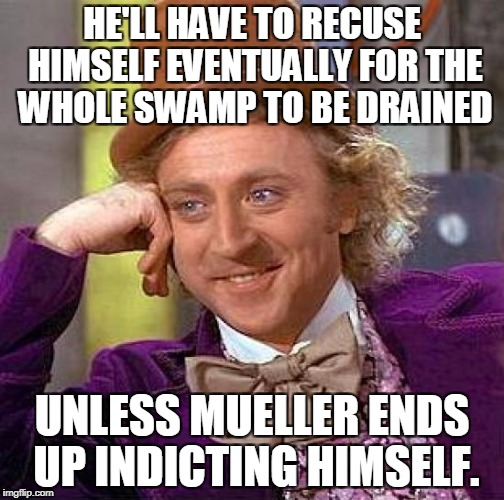 Creepy Condescending Wonka Meme | HE'LL HAVE TO RECUSE HIMSELF EVENTUALLY FOR THE WHOLE SWAMP TO BE DRAINED UNLESS MUELLER ENDS UP INDICTING HIMSELF. | image tagged in memes,creepy condescending wonka | made w/ Imgflip meme maker